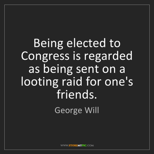 George Will: Being elected to Congress is regarded as being sent on...