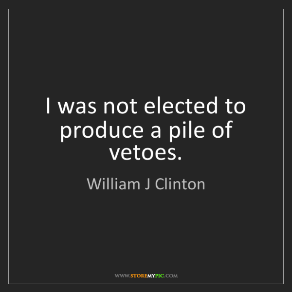 William J Clinton: I was not elected to produce a pile of vetoes.