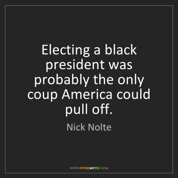 Nick Nolte: Electing a black president was probably the only coup...