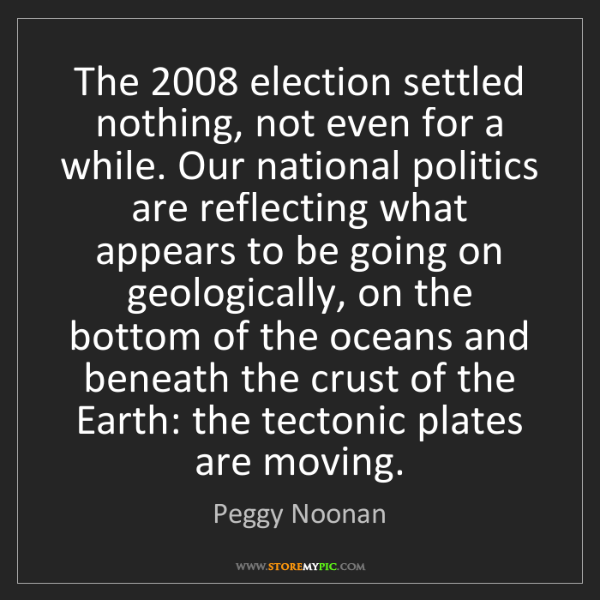 Peggy Noonan: The 2008 election settled nothing, not even for a while....