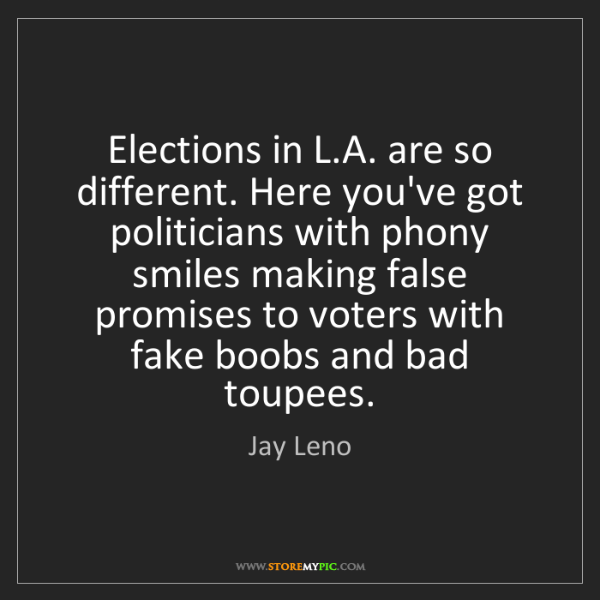 Jay Leno: Elections in L.A. are so different. Here you've got politicians...