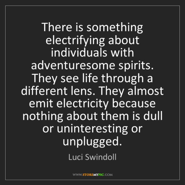 Luci Swindoll: There is something electrifying about individuals with...