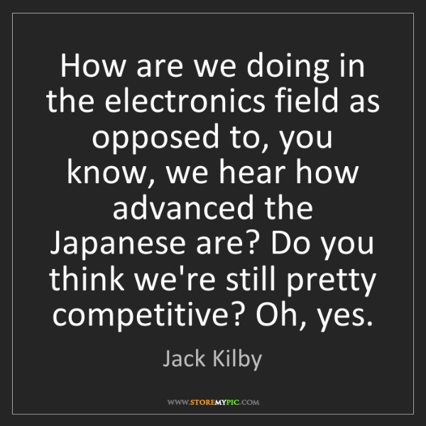 Jack Kilby: How are we doing in the electronics field as opposed...
