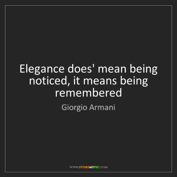 Giorgio Armani: Elegance does' mean being noticed, it means being remembered