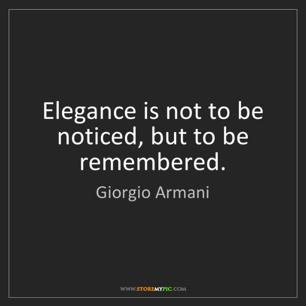 Giorgio Armani: Elegance is not to be noticed, but to be remembered.