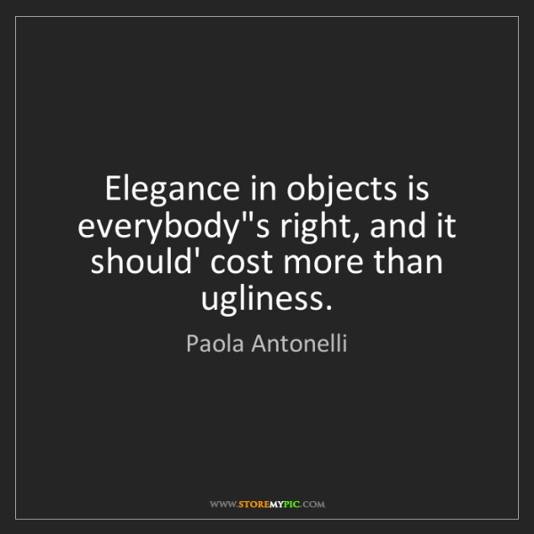 Paola Antonelli: Elegance in objects is everybody's right, and it should'...