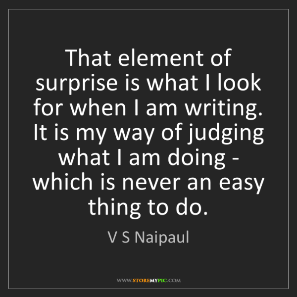 V S Naipaul: That element of surprise is what I look for when I am...