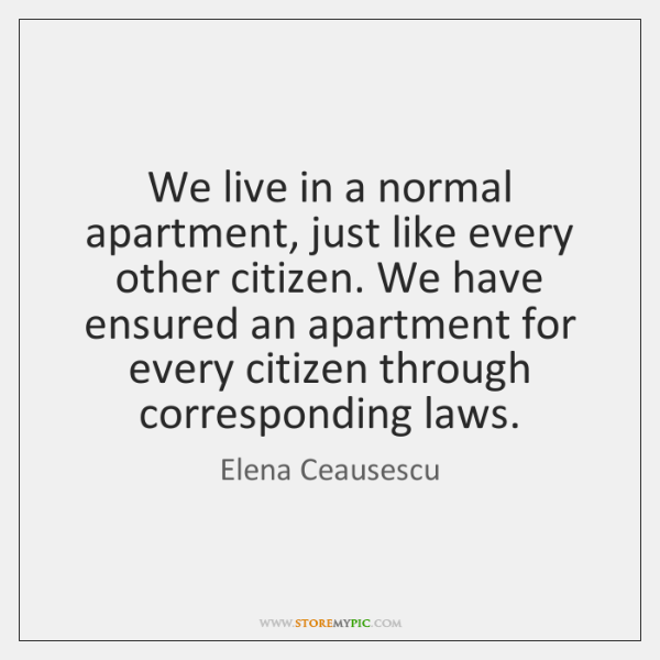 We live in a normal apartment, just like every other citizen. We ...