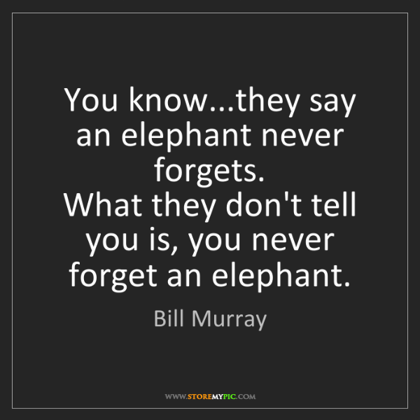 Bill Murray: You know...they say an elephant never forgets.   What...