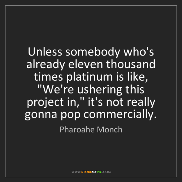 Pharoahe Monch: Unless somebody who's already eleven thousand times platinum...