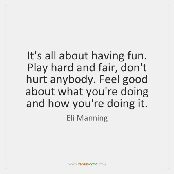 It's all about having fun. Play hard and fair, don't hurt anybody. ...
