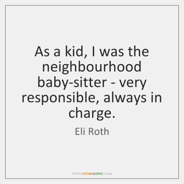 As a kid, I was the neighbourhood baby-sitter - very responsible, always ...