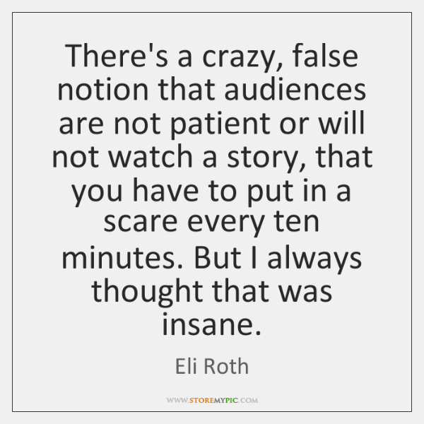 There's a crazy, false notion that audiences are not patient or will ...