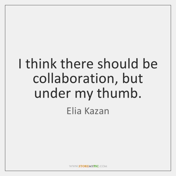I think there should be collaboration, but under my thumb.