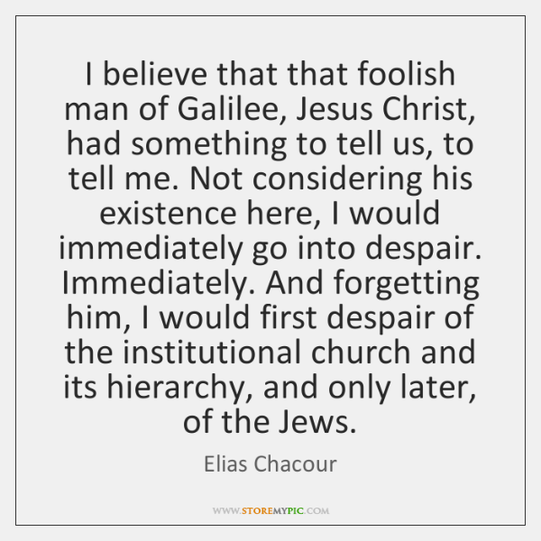 I believe that that foolish man of Galilee, Jesus Christ, had something ...