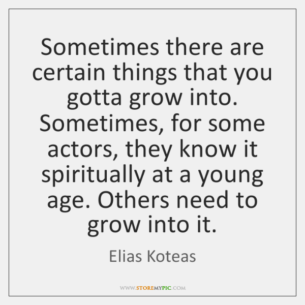 Sometimes there are certain things that you gotta grow into. Sometimes, for ...