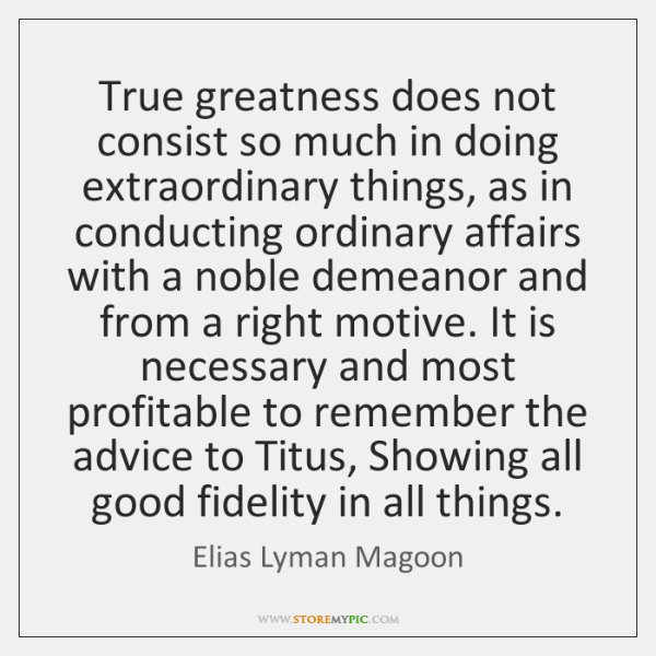 True greatness does not consist so much in doing extraordinary things, as ...