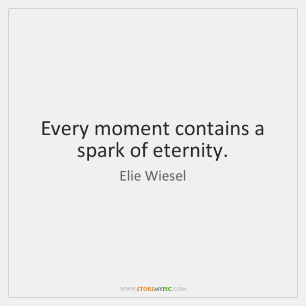 Every moment contains a spark of eternity.