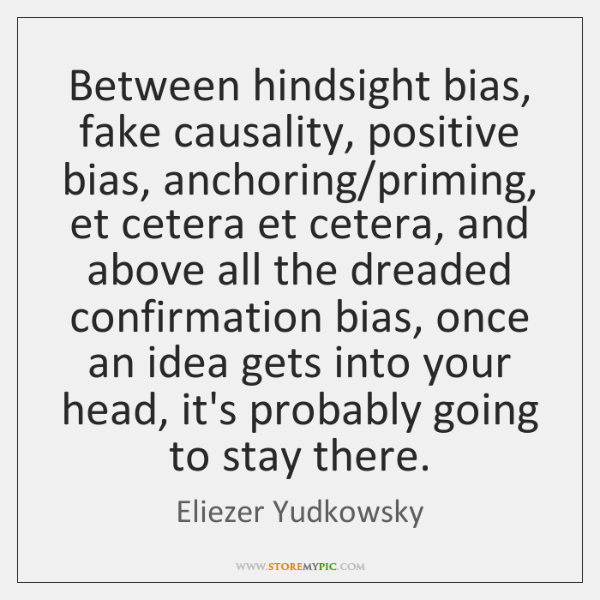 Between hindsight bias, fake causality, positive bias, anchoring/priming, et cetera et ...