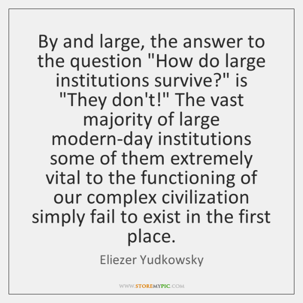 "By and large, the answer to the question ""How do large institutions ..."