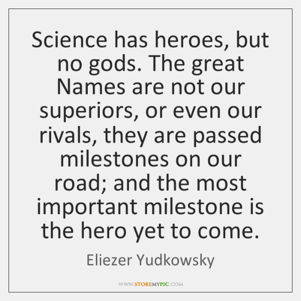 Science has heroes, but no gods. The great Names are not our ...
