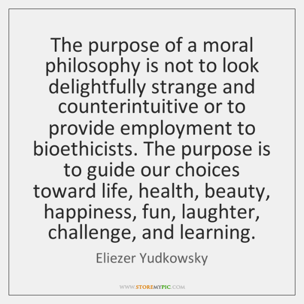The purpose of a moral philosophy is not to look delightfully strange ...