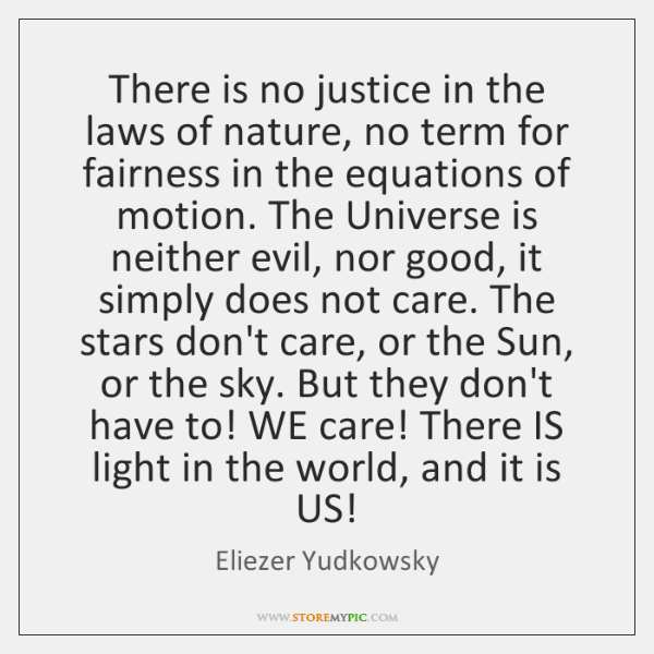 There is no justice in the laws of nature, no term for ...