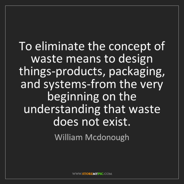 William Mcdonough: To eliminate the concept of waste means to design things-products,...
