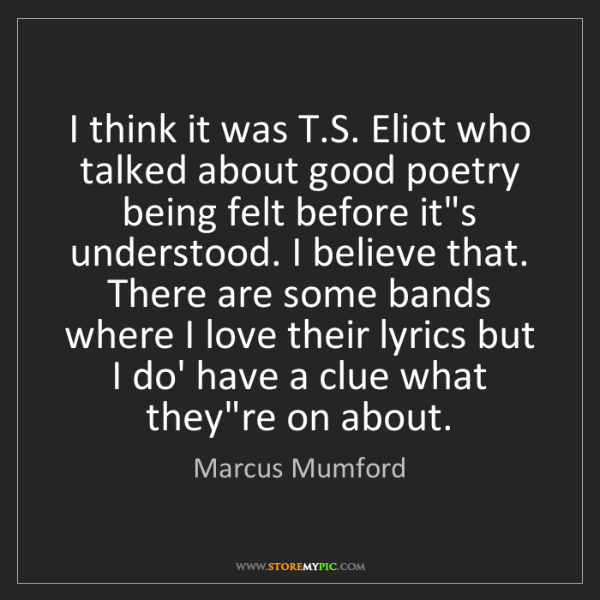 Marcus Mumford: I think it was T.S. Eliot who talked about good poetry...