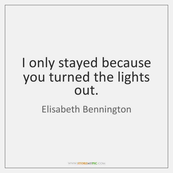 I only stayed because you turned the lights out.