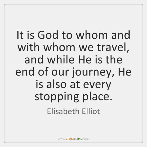 It is God to whom and with whom we travel, and while ...