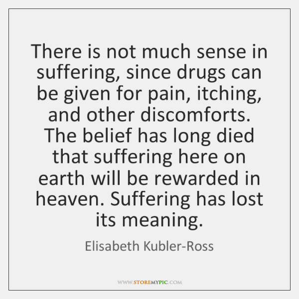 There is not much sense in suffering, since drugs can be given ...
