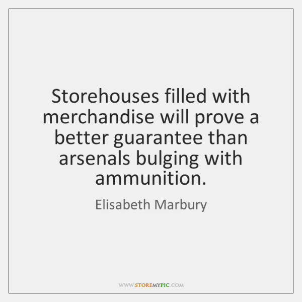 Storehouses filled with merchandise will prove a better guarantee than arsenals bulging ...