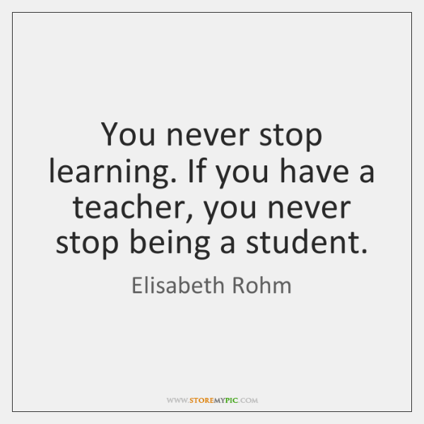 You never stop learning. If you have a teacher, you never stop ...