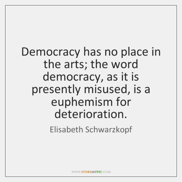 Democracy has no place in the arts; the word democracy, as it ...
