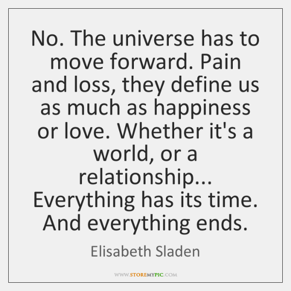 No. The universe has to move forward. Pain and loss, they define ...