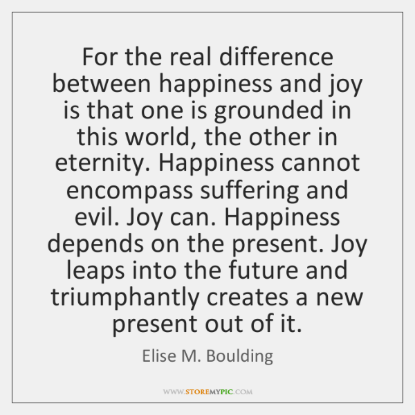 For the real difference between happiness and joy is that one is ...