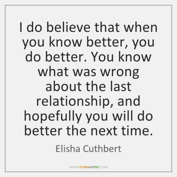 I do believe that when you know better, you do better. You ...