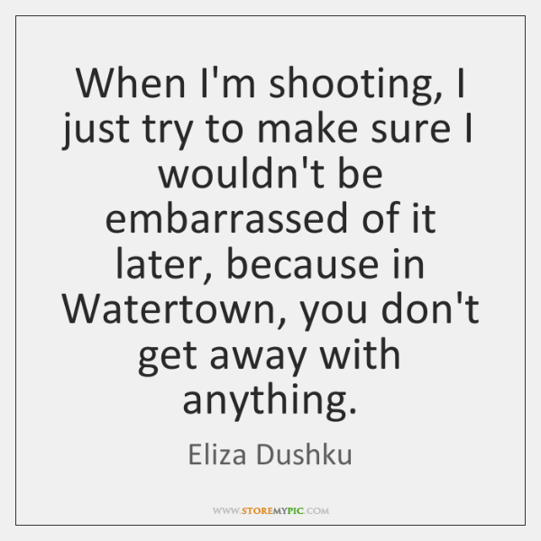 When I'm shooting, I just try to make sure I wouldn't be ...