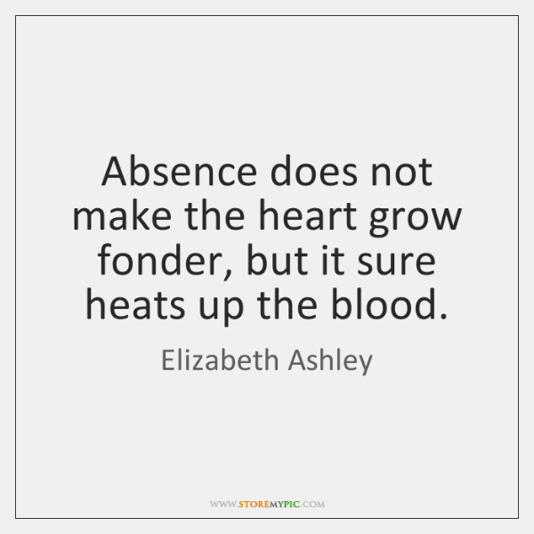 Absence does not make the heart grow fonder, but it sure heats ...