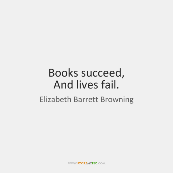 Books succeed,   And lives fail.