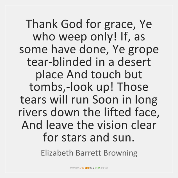 Thank God for grace, Ye who weep only! If, as some have ...