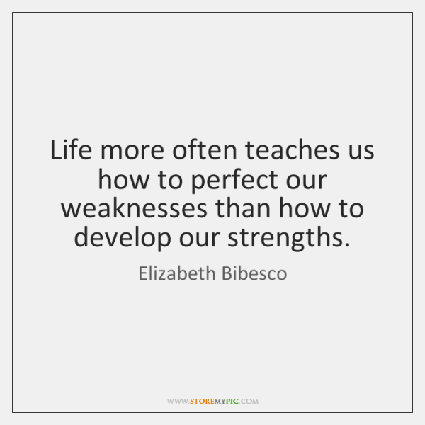 Life more often teaches us how to perfect our weaknesses than how ...