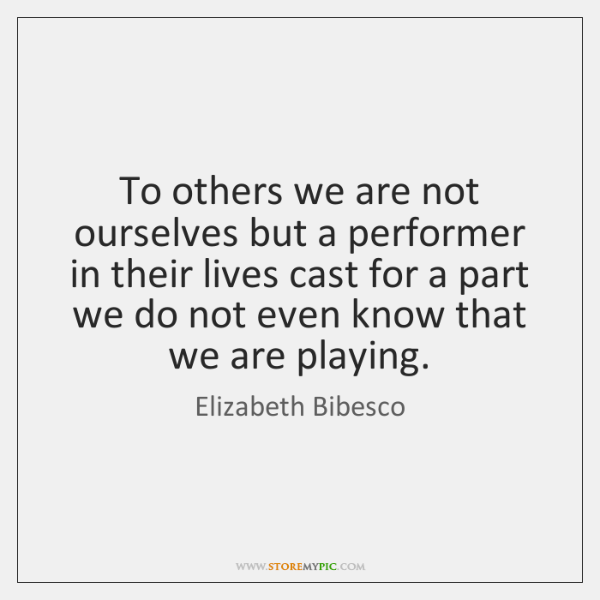 To others we are not ourselves but a performer in their lives ...