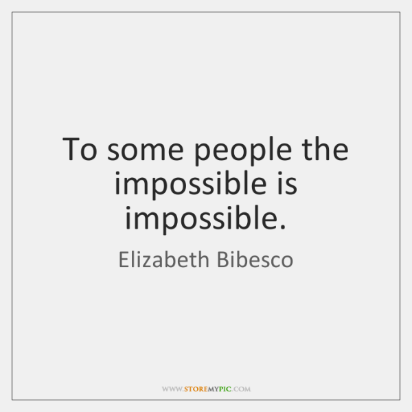 To some people the impossible is impossible.
