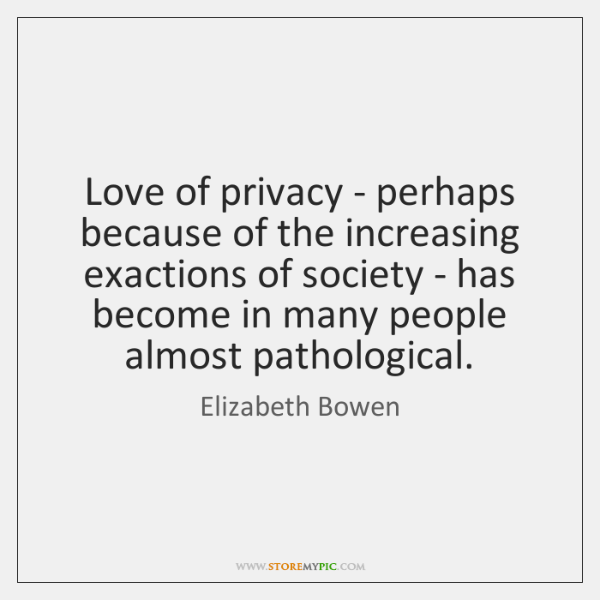 Love of privacy - perhaps because of the increasing exactions of society ...