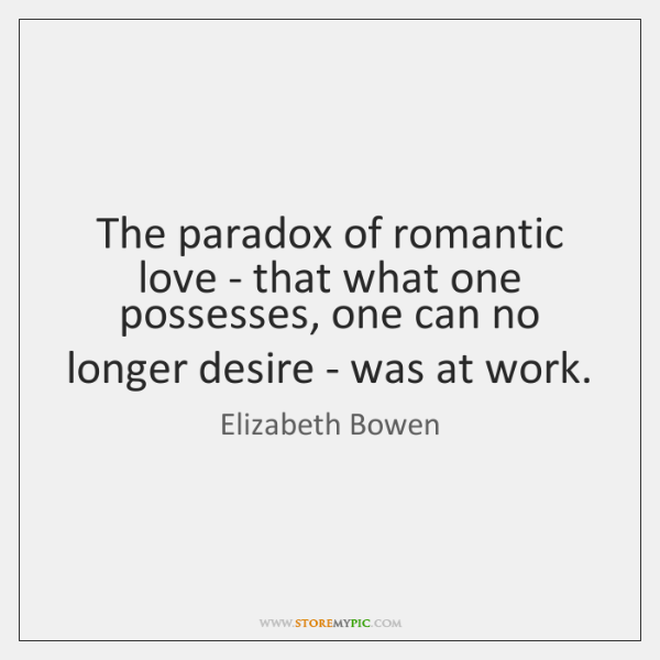 The paradox of romantic love - that what one possesses, one can ...