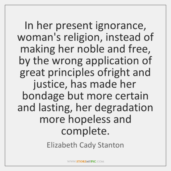 In her present ignorance, woman's religion, instead of making her noble and ...