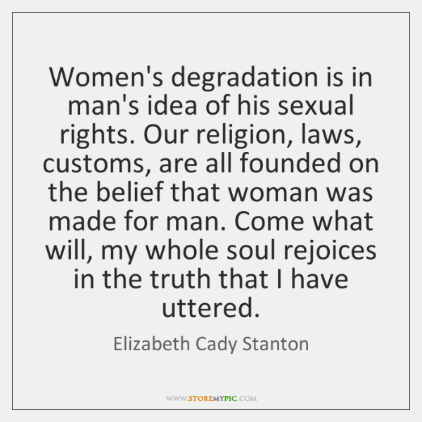 Women's degradation is in man's idea of his sexual rights. Our religion, ...