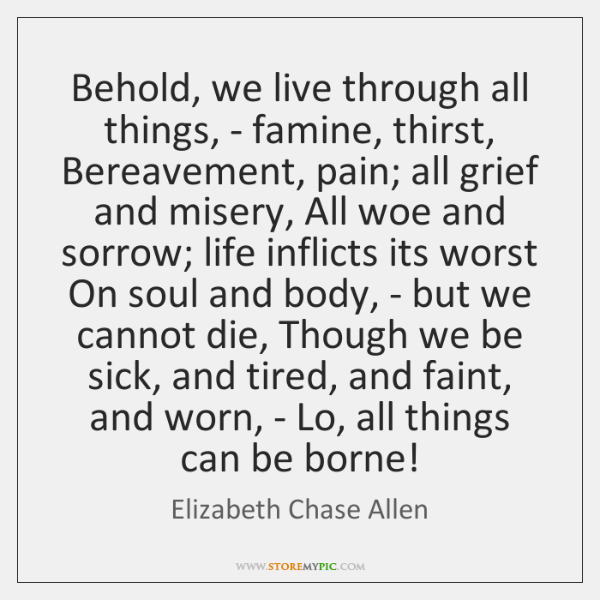 Behold, we live through all things, - famine, thirst, Bereavement, pain; all ...